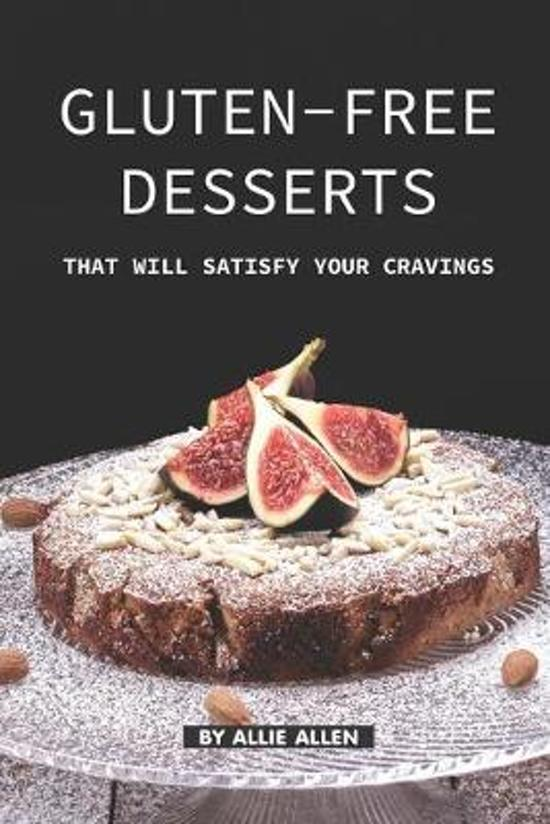 Gluten-Free Desserts That Will Satisfy Your Cravings: The Gluten-Free Cookbook That You Should get Right Now