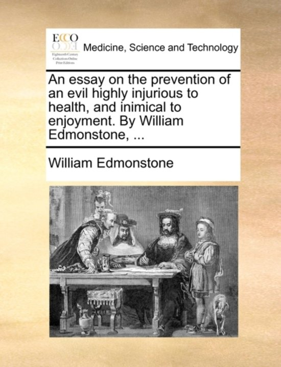 An Essay on the Prevention of an Evil Highly Injurious to Health, and Inimical to Enjoyment. by William Edmonstone,