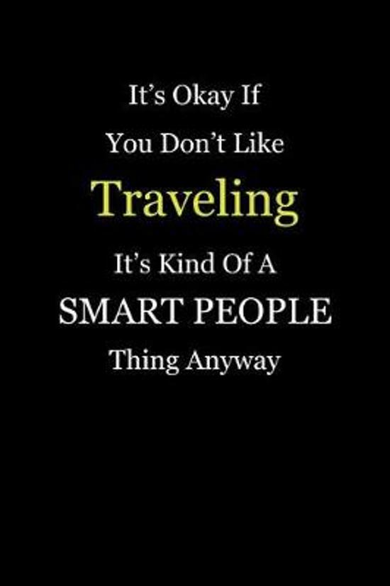 It's Okay If You Don't Like Traveling It's Kind of a Smart People Thing Anyway