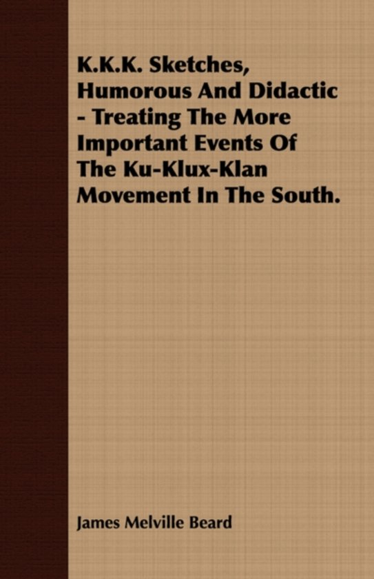 K.K.K. Sketches, Humorous And Didactic - Treating The More Important Events Of The Ku-Klux-Klan Movement In The South.