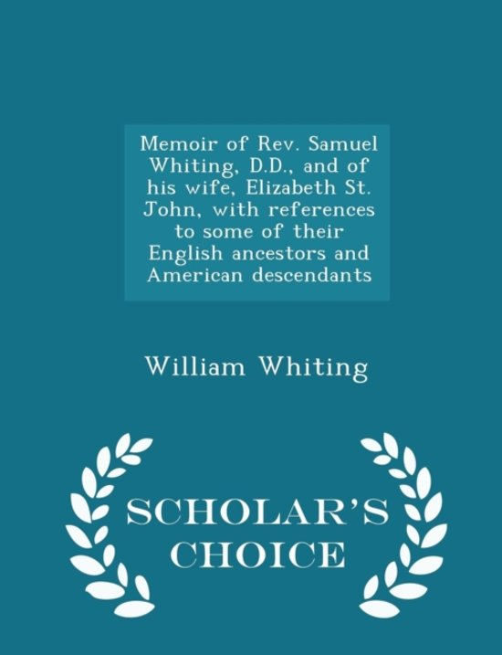 Memoir of REV. Samuel Whiting, D.D., and of His Wife, Elizabeth St. John, with References to Some of Their English Ancestors and American Descendants - Scholar's Choice Edition