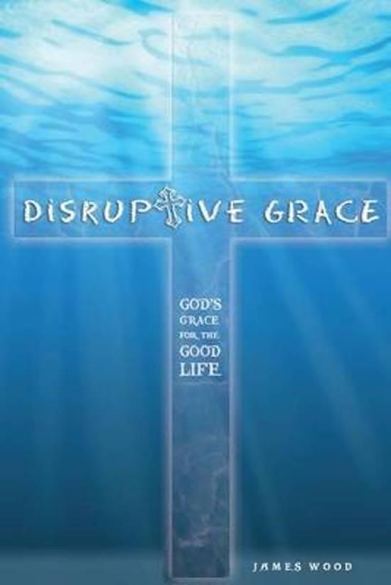 Disruptive Grace - God's Grace for the Good Life