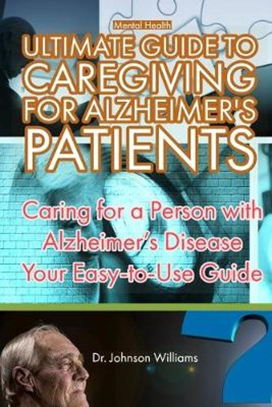 Mental Health: ULTIMATE GUIDE TO CAREGIVING FOR ALZHEIMER'S PATIENTS. Caring for a Person with Alzheimer's Disease, Your Easy-to-Use