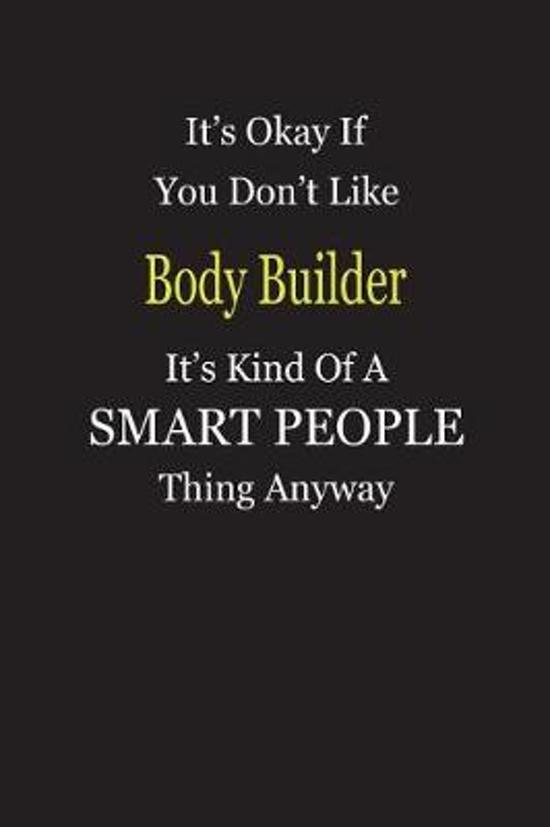 It's Okay If You Don't Like Body Builder It's Kind Of A Smart People Thing Anyway