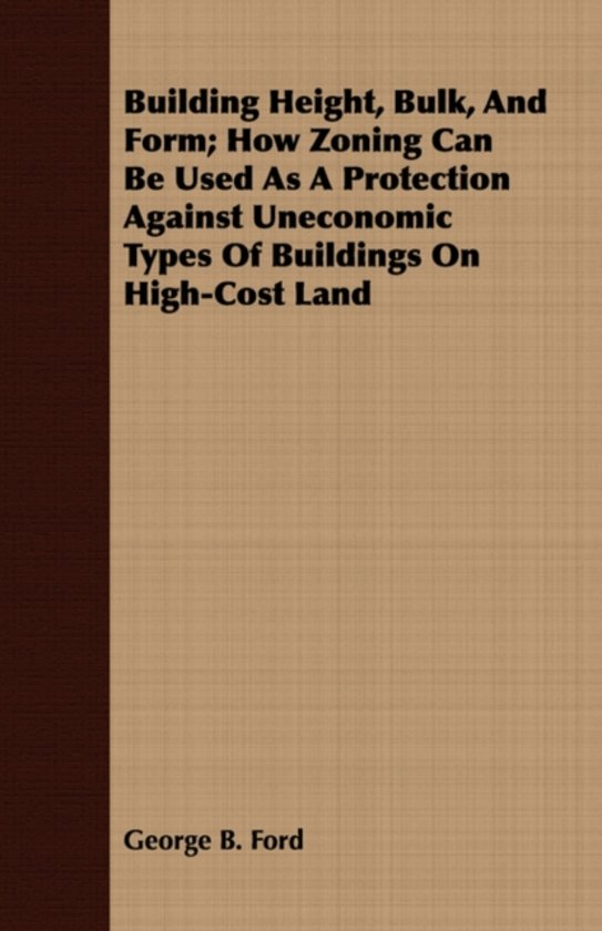Building Height, Bulk, And Form; How Zoning Can Be Used As A Protection Against Uneconomic Types Of Buildings On High-Cost Land