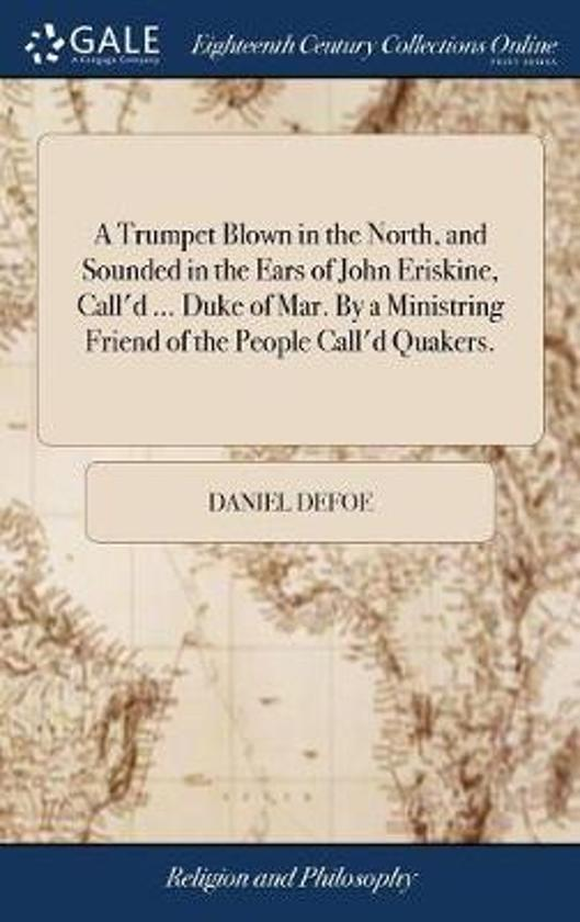 A Trumpet Blown in the North, and Sounded in the Ears of John Eriskine, Call'd ... Duke of Mar. by a Ministring Friend of the People Call'd Quakers.