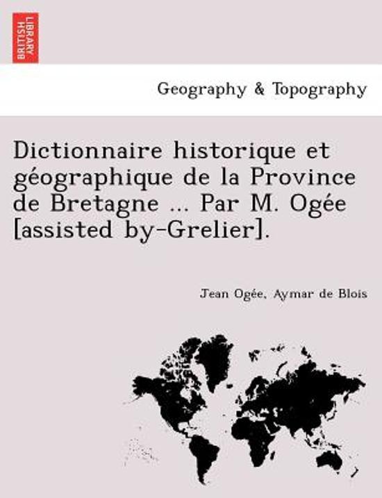 Dictionnaire Historique Et GE Ographique de La Province de Bretagne ... Par M. Oge E [Assisted By-Grelier].