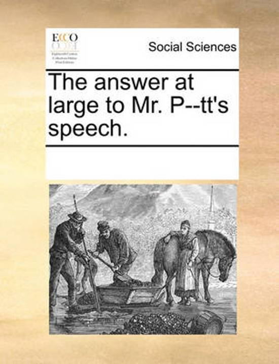 The Answer at Large to Mr. P--Tt's Speech