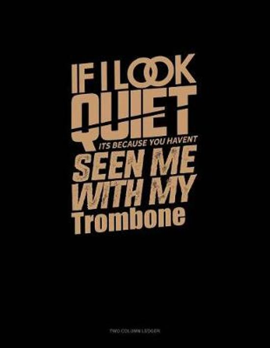 If I Look Quiet It's Because You Haven't Seen Me with My Trombone