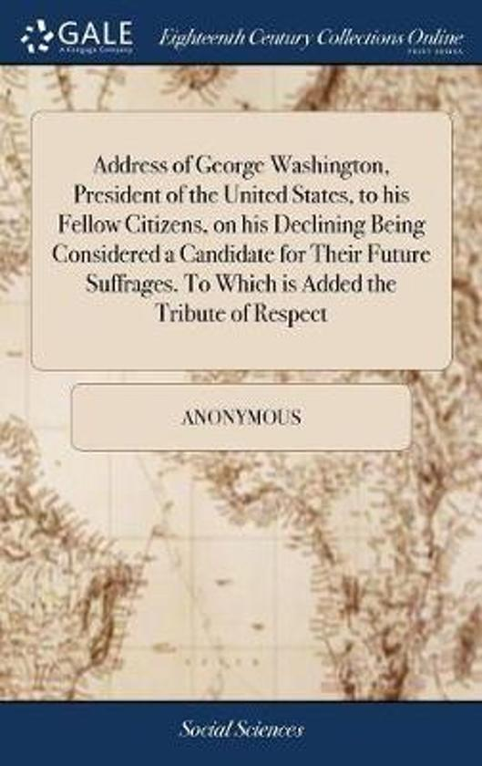 Address of George Washington, President of the United States, to His Fellow Citizens, on His Declining Being Considered a Candidate for Their Future Suffrages. to Which Is Added the Tribute of Respect