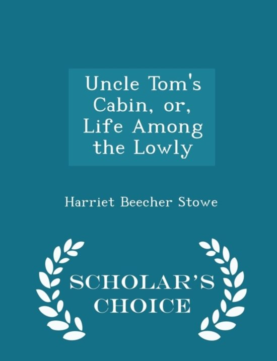 Uncle Tom's Cabin, Or, Life Among the Lowly - Scholar's Choice Edition