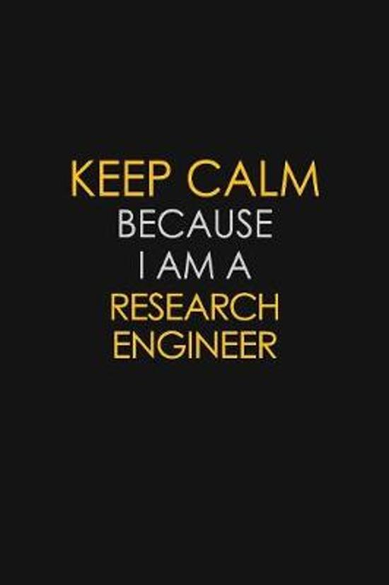 Keep Calm Because I Am A Research Engineer: Motivational: 6X9 unlined 129 pages Notebook writing journal