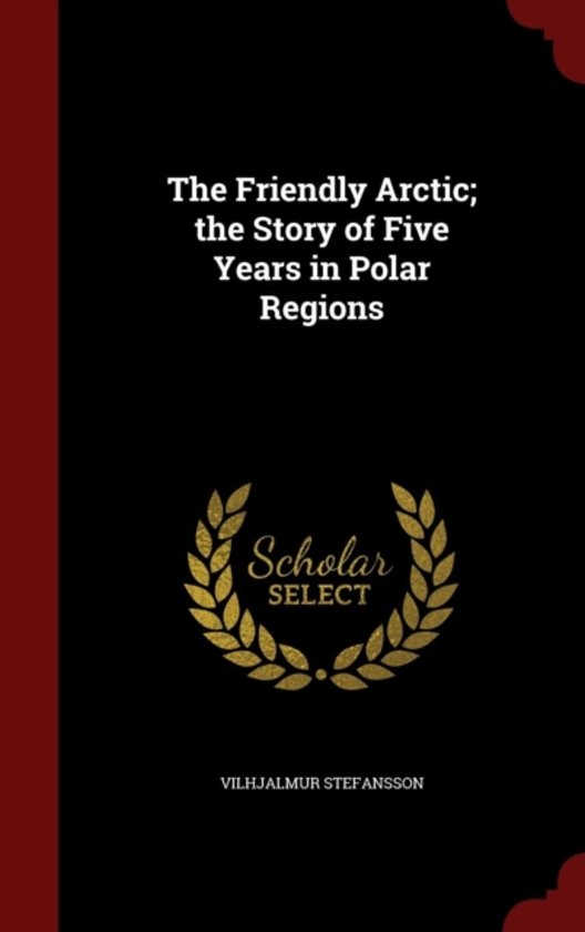 The Friendly Arctic; The Story of Five Years in Polar Regions