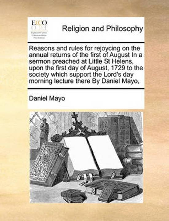 Reasons and Rules for Rejoycing on the Annual Returns of the First of August in a Sermon Preached at Little St Helens, Upon the First Day of August, 1729 to the Society Which Support the Lord's Day Morning Lecture There by Daniel Mayo,