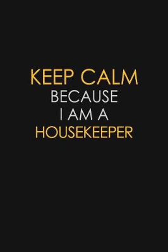 Keep Calm Because I Am A Housekeeper
