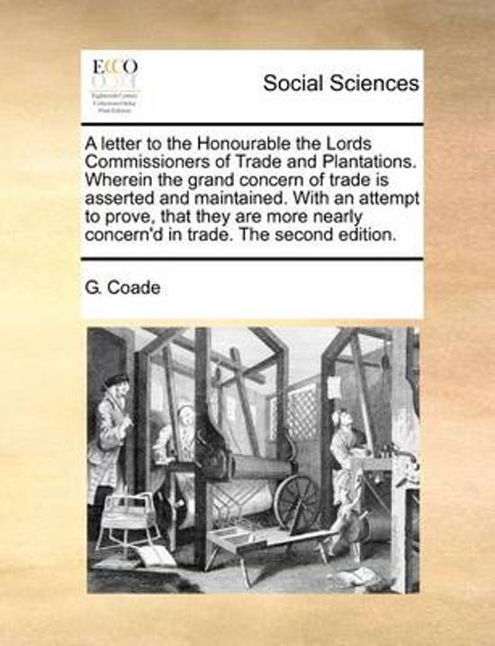 A Letter to the Honourable the Lords Commissioners of Trade and Plantations. Wherein the Grand Concern of Trade Is Asserted and Maintained. with an Attempt to Prove, That They Are More Nearly Concern'd in Trade. the Second Edition