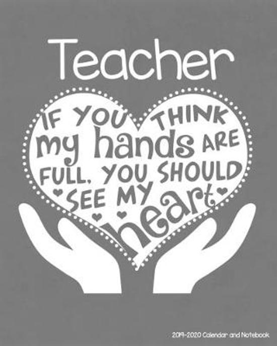 Teacher 2019-2020 Calendar and Notebook: If You Think My Hands Are Full You Should See My Heart: Monthly Academic Organizer (Aug 2019 - July 2020); Al