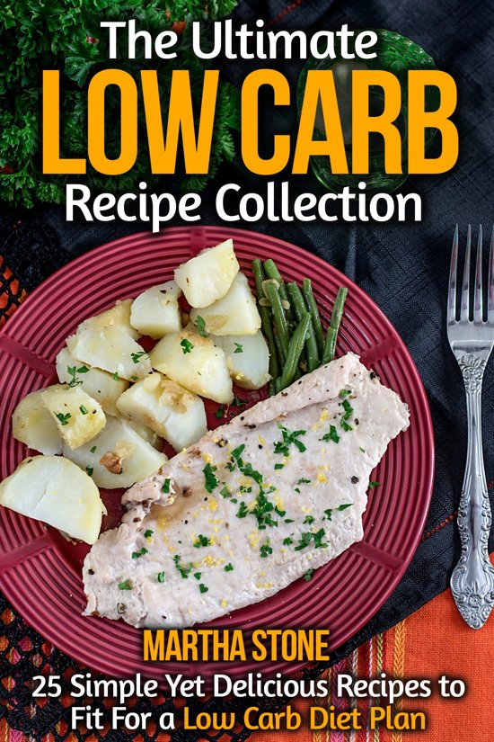 The Ultimate Low Carb Recipe Collection: 25 Simple Yet Delicious Recipes to Fit For a Low Carb Diet Plan