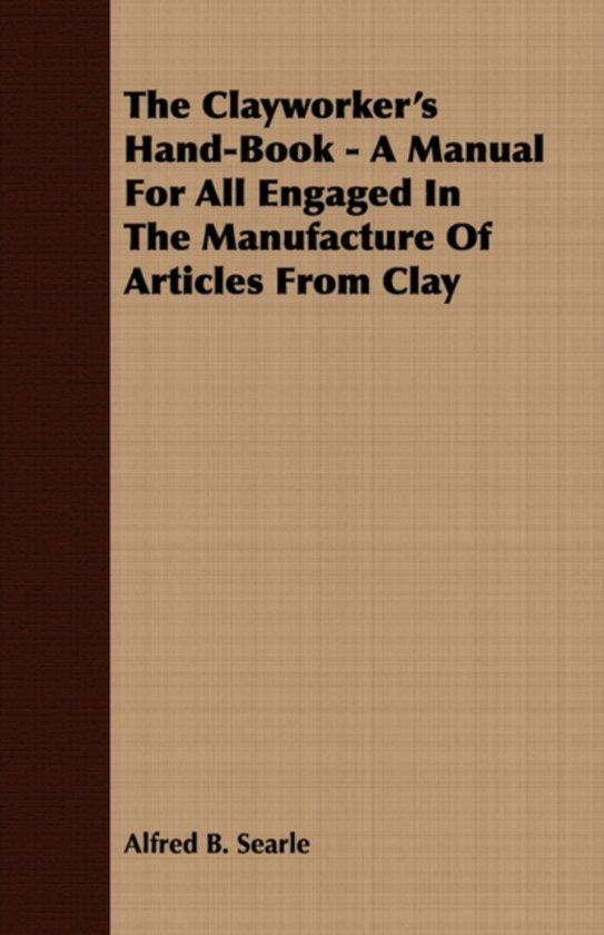 The Clayworker's Hand-Book - A Manual For All Engaged In The Manufacture Of Articles From Clay