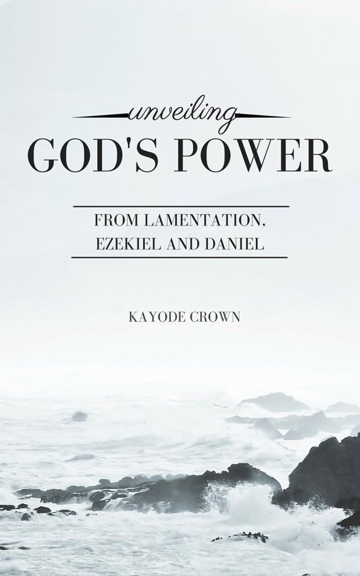 Unveiling God's Power From Lamentation, Ezekiel and Daniel