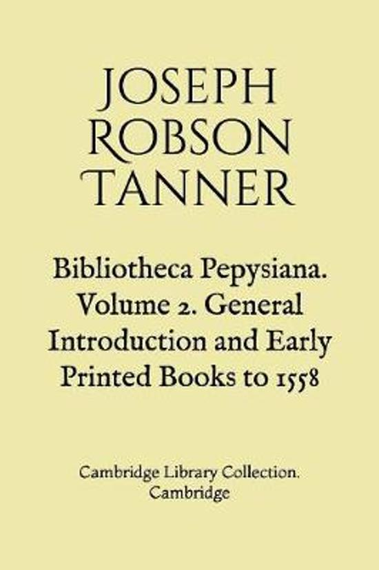 Bibliotheca Pepysiana. Volume 2. General Introduction and Early Printed Books to 1558
