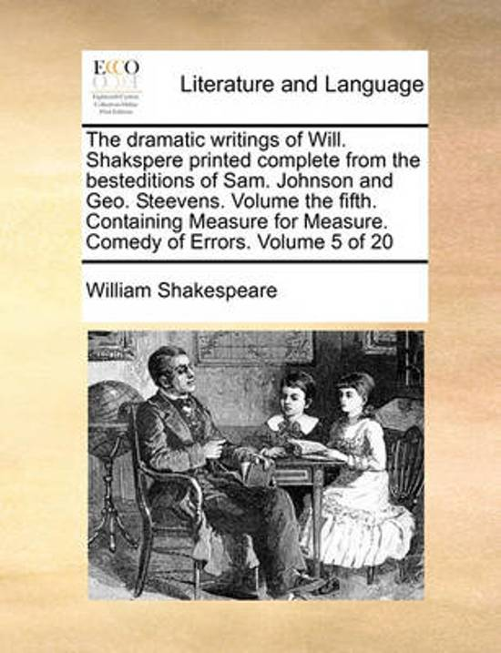 The Dramatic Writings of Will. Shakspere Printed Complete from the Besteditions of Sam. Johnson and Geo. Steevens. Volume the Fifth. Containing Measure for Measure. Comedy of Errors. Volume 5 of 20