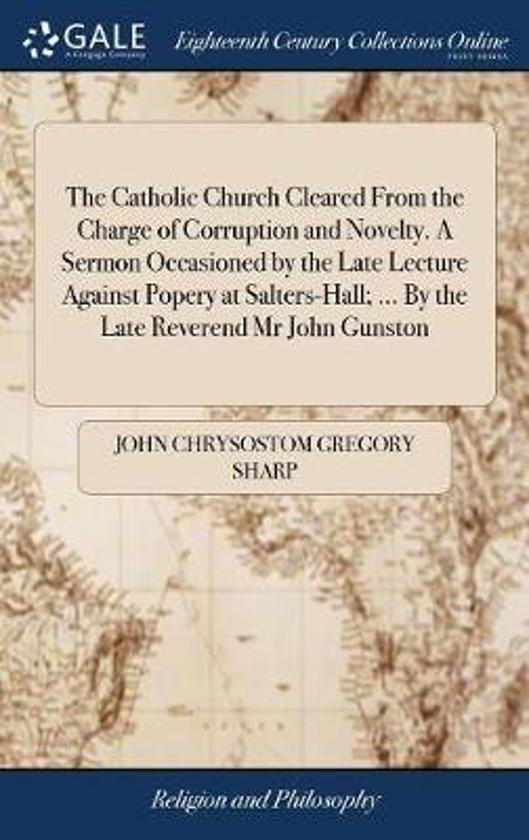 The Catholic Church Cleared from the Charge of Corruption and Novelty. a Sermon Occasioned by the Late Lecture Against Popery at Salters-Hall; ... by the Late Reverend MR John Gunston