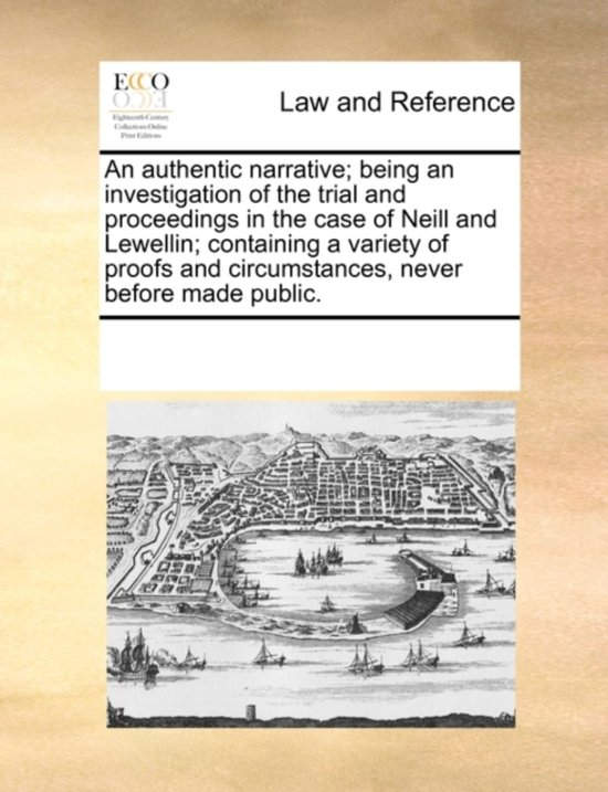 An Authentic Narrative; Being an Investigation of the Trial and Proceedings in the Case of Neill and Lewellin; Containing a Variety of Proofs and Circumstances, Never Before Made Public