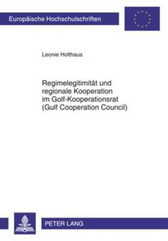 Regimelegitimitaet Und Regionale Kooperation Im Golf-Kooperationsrat (Gulf Cooperation Council)