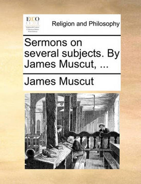 Sermons on Several Subjects. by James Muscut,