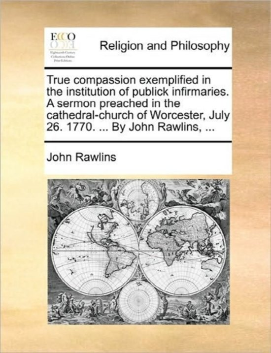 True Compassion Exemplified in the Institution of Publick Infirmaries. a Sermon Preached in the Cathedral-Church of Worcester, July 26. 1770. ... by John Rawlins,