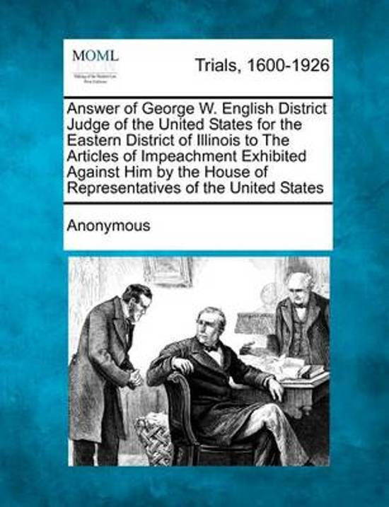 Answer of George W. English District Judge of the United States for the Eastern District of Illinois to the Articles of Impeachment Exhibited Against Him by the House of Representatives of the United States