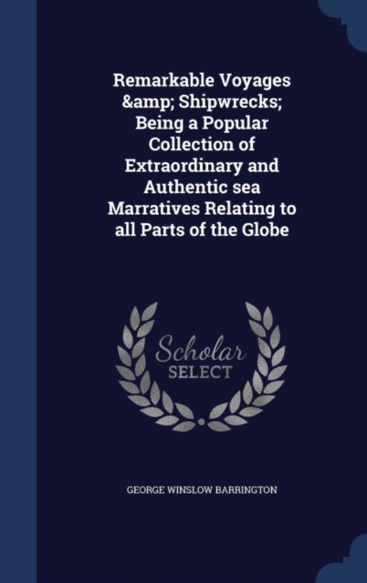 Remarkable Voyages & Shipwrecks; Being a Popular Collection of Extraordinary and Authentic Sea Marratives Relating to All Parts of the Globe