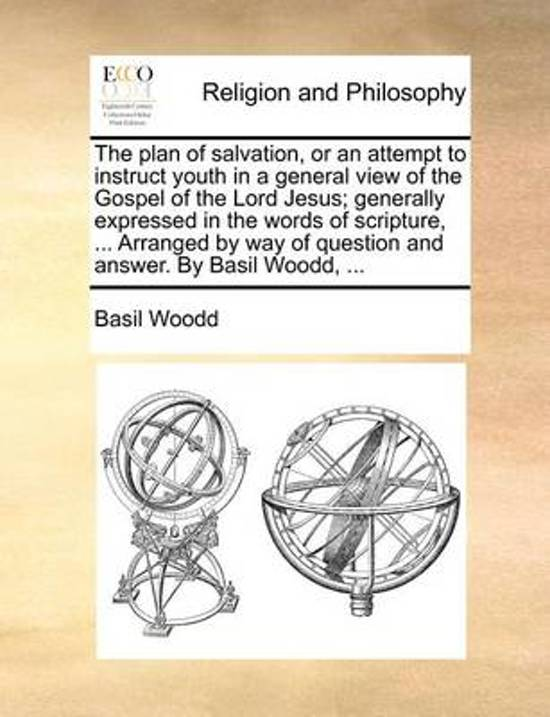 The Plan of Salvation, or an Attempt to Instruct Youth in a General View of the Gospel of the Lord Jesus; Generally Expressed in the Words of Scripture, ... Arranged by Way of Question and Answer. by Basil Woodd,