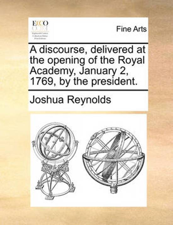 A Discourse, Delivered at the Opening of the Royal Academy, January 2, 1769, by the President