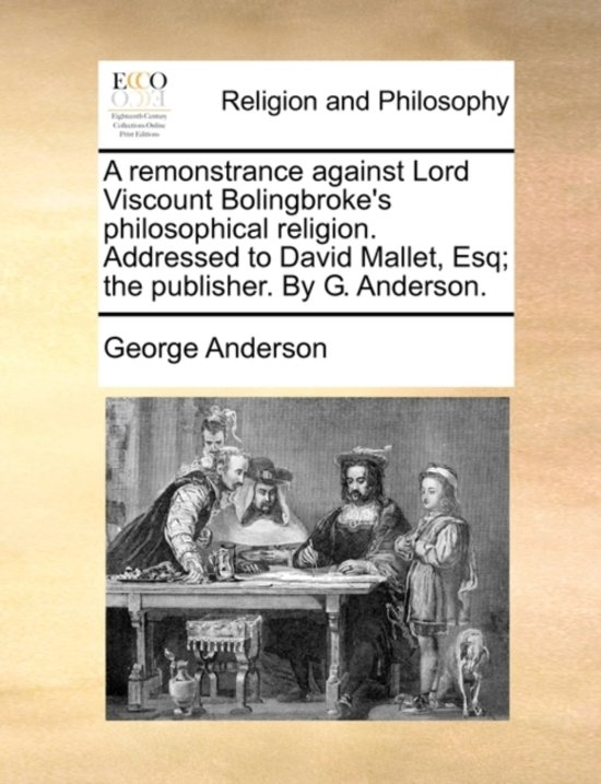 A Remonstrance Against Lord Viscount Bolingbroke's Philosophical Religion. Addressed to David Mallet, Esq; The Publisher. by G. Anderson