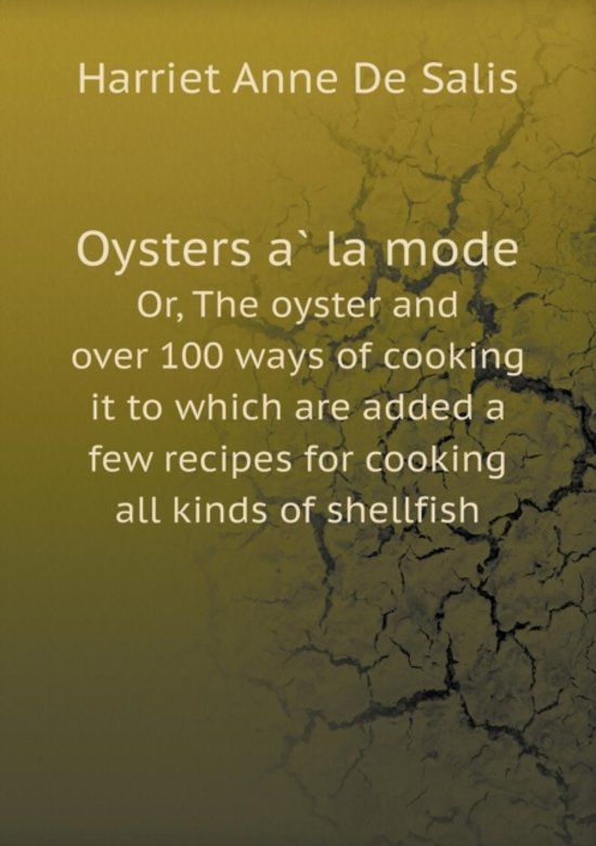 Oysters À La Mode Or, the Oyster and Over 100 Ways of Cooking It to Which Are Added a Few Recipes for Cooking All Kinds of Shellfish