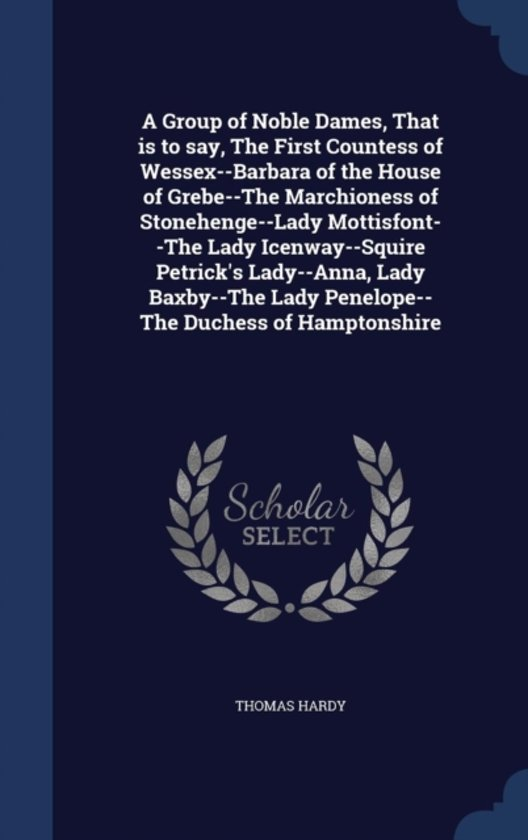 A Group of Noble Dames, That Is to Say, the First Countess of Wessex--Barbara of the House of Grebe--The Marchioness of Stonehenge--Lady Mottisfont--The Lady Icenway--Squire Petrick's Lady--Anna, Lady Baxby--The Lady Penelope--The Duchess of Hamptonshire