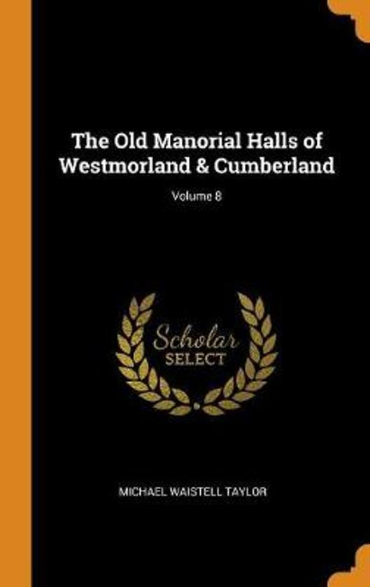 The Old Manorial Halls of Westmorland & Cumberland; Volume 8