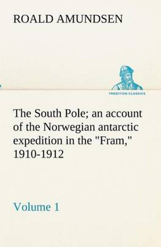 The South Pole; An Account of the Norwegian Antarctic Expedition in the Fram, 1910-1912 - Volume 1