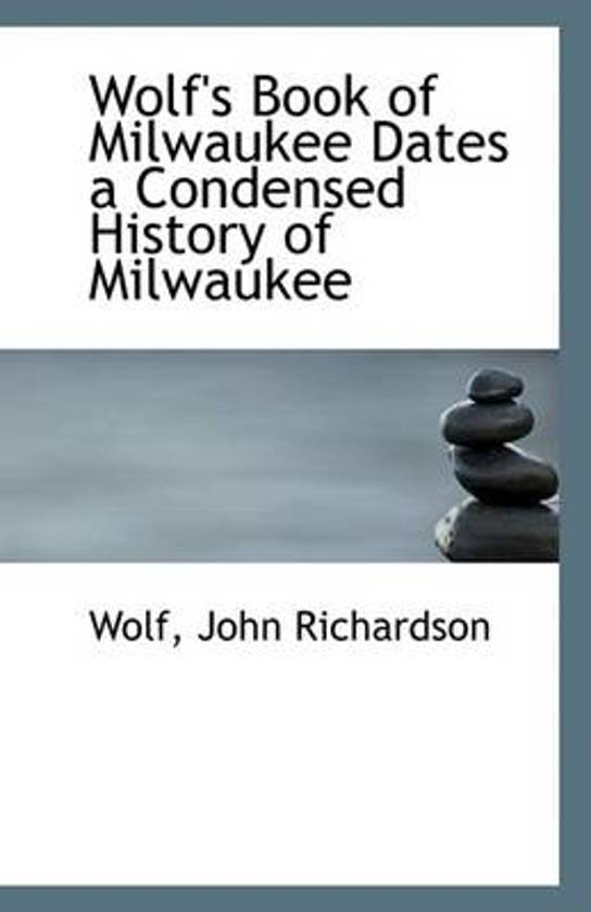 Wolf's Book of Milwaukee Dates a Condensed History of Milwaukee