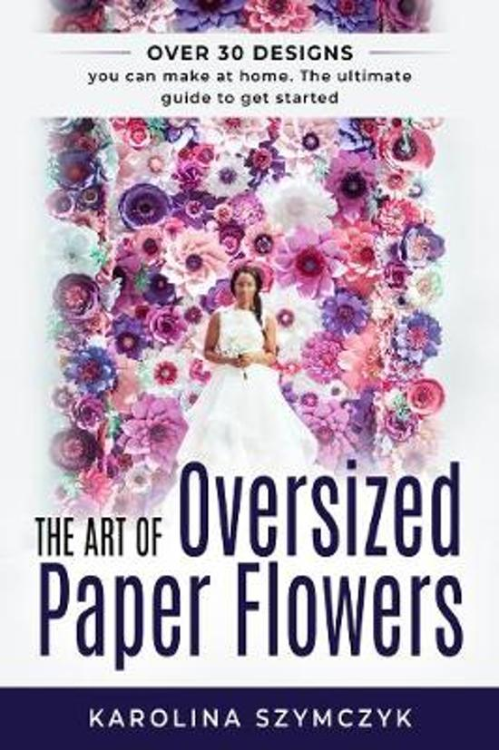 The art of Oversized Paper Flowers: The ultimate guide to creating over 30 stunning designs at home