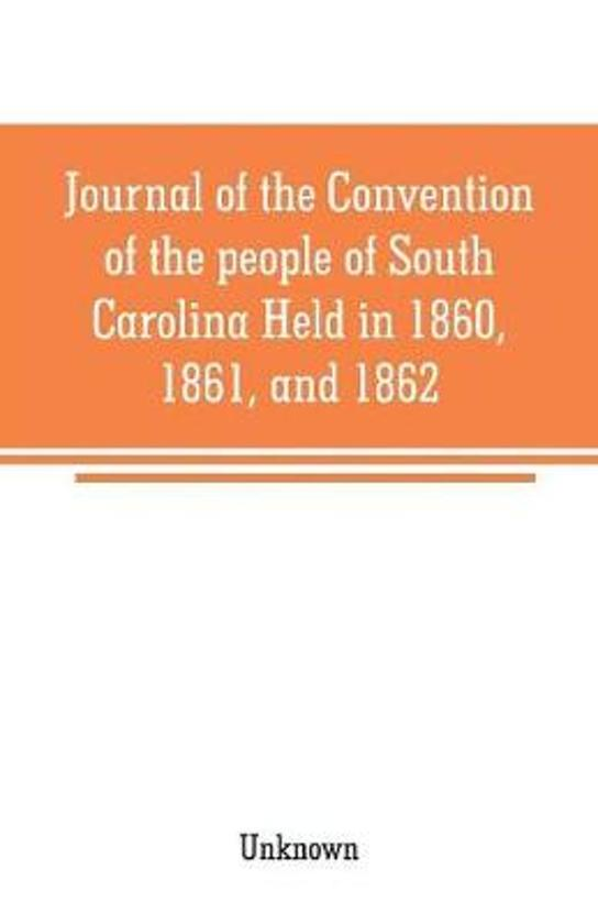 Journal of the Convention of the people of South Carolina Held in 1860, 1861, and 1862