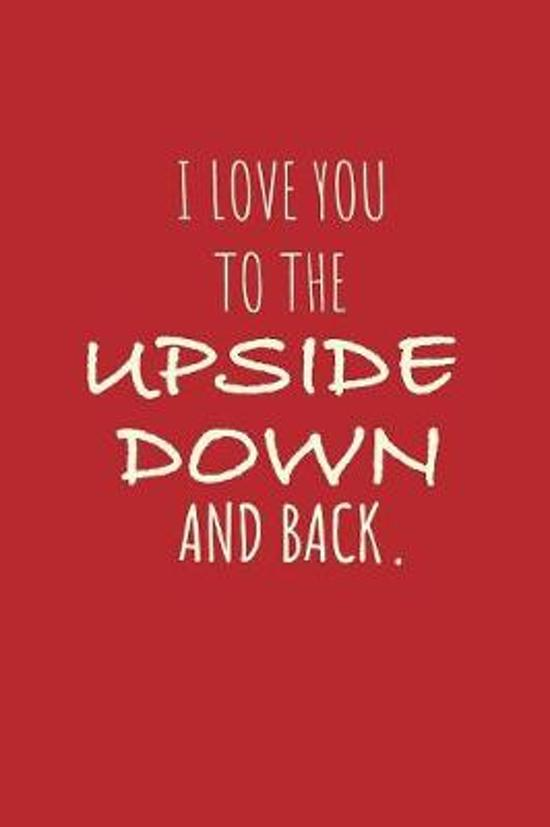 I Love You To The Upside Down and Back.: Lined Journal Notebook.