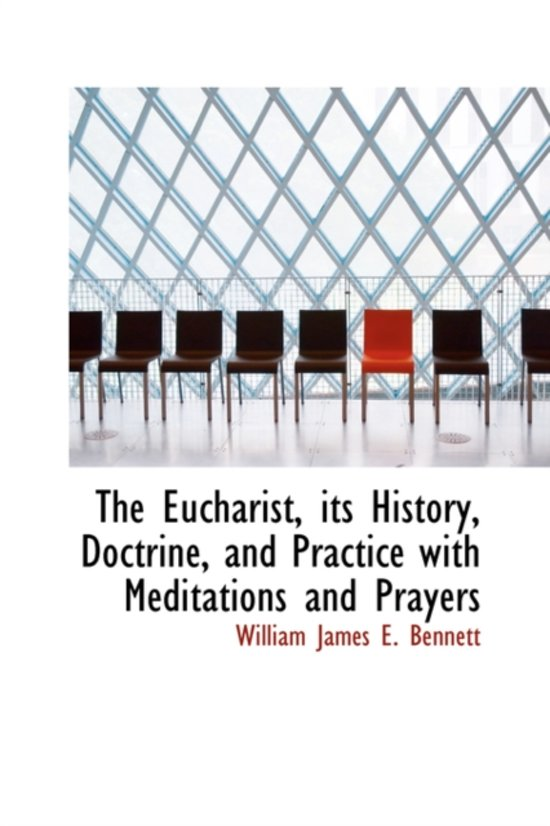 The Eucharist, Its History, Doctrine, and Practice with Meditations and Prayers