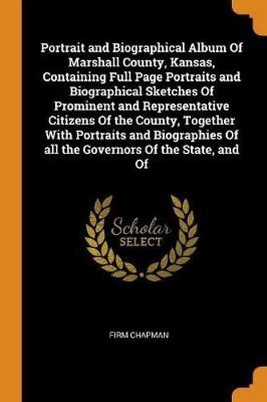 Portrait and Biographical Album of Marshall County, Kansas, Containing Full Page Portraits and Biographical Sketches of Prominent and Representative Citizens of the County, Together with Portraits and Biographies of All the Governors of the State, and of