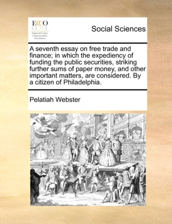 A Seventh Essay on Free Trade and Finance; In Which the Expediency of Funding the Public Securities, Striking Further Sums of Paper Money, and Other Important Matters, Are Considered. by a Citizen of Philadelphia.