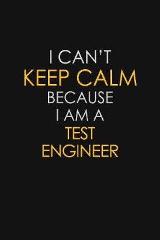 I Can't Keep Calm Because I Am A Test Engineer