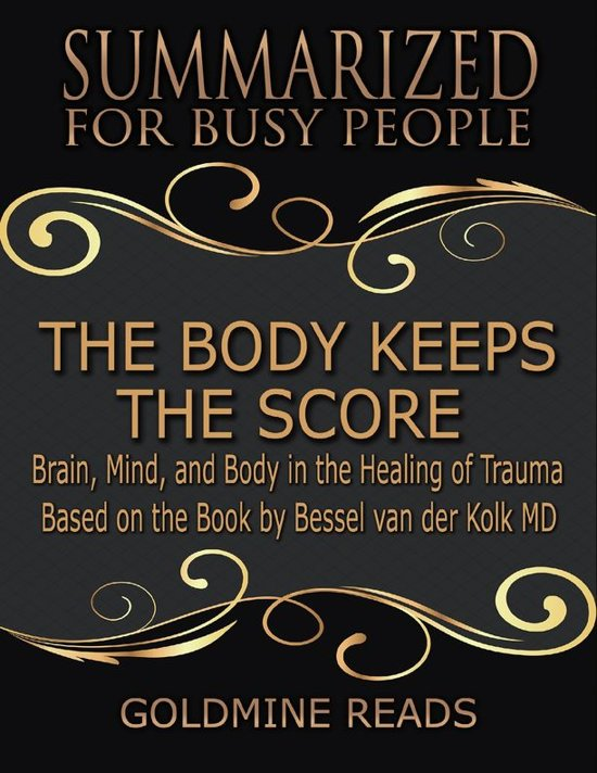 Boek cover The Body Keeps the Score - Summarized for Busy People: Brain, Mind, and Body In the Healing of Trauma: Based on the Book by Bessel van der Kolk MD van Goldmine Reads (Onbekend)