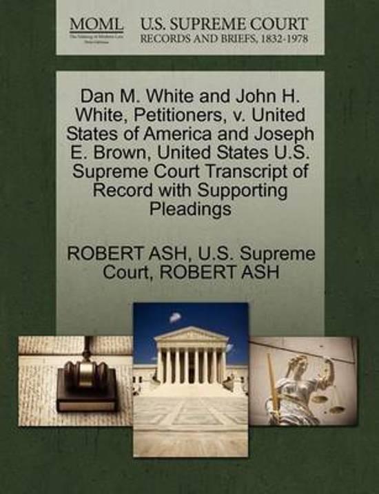 Dan M. White and John H. White, Petitioners, V. United States of America and Joseph E. Brown, United States U.S. Supreme Court Transcript of Record Wi